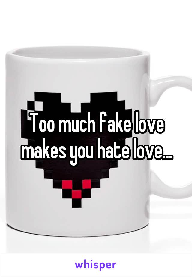 Too much fake love makes you hate love...