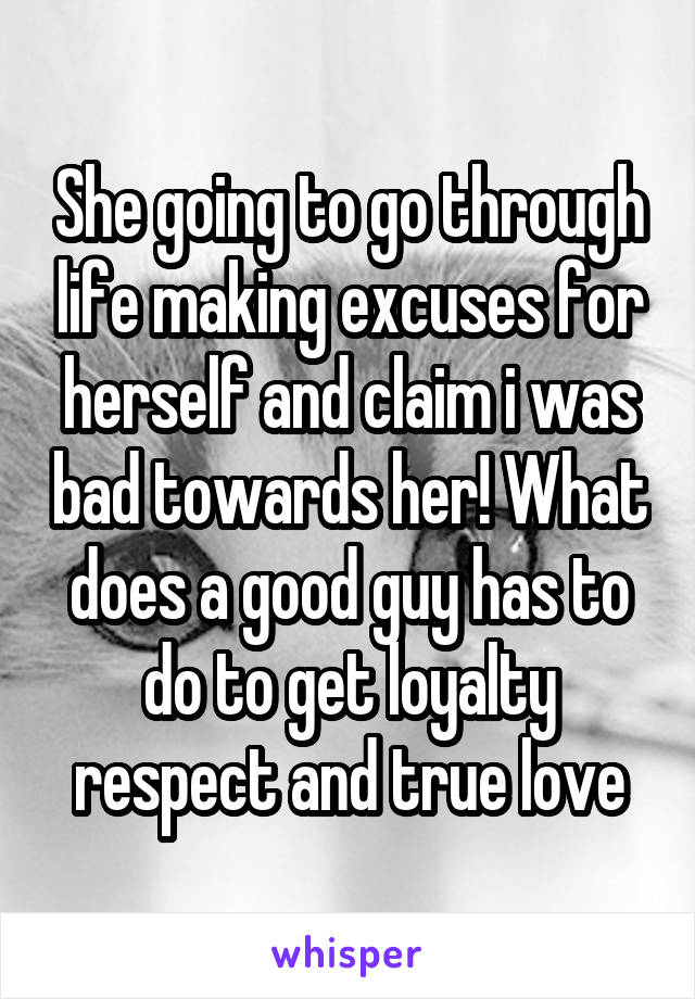 She going to go through life making excuses for herself and claim i was bad towards her! What does a good guy has to do to get loyalty respect and true love