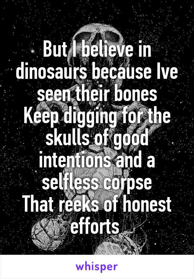 But I believe in dinosaurs because Ive seen their bones Keep digging for the skulls of good intentions and a selfless corpse That reeks of honest efforts
