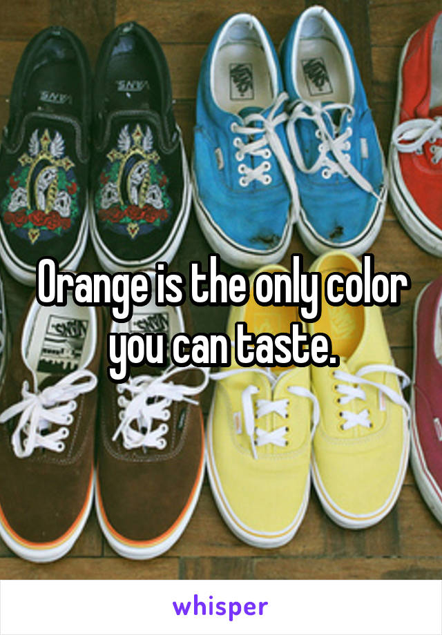 Orange is the only color you can taste.