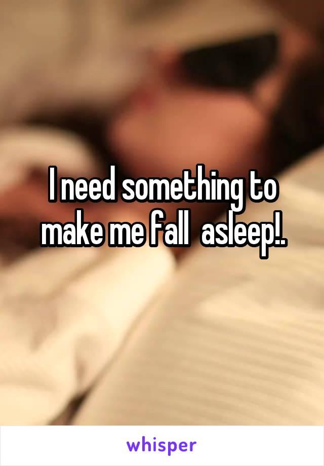 I need something to make me fall  asleep!.