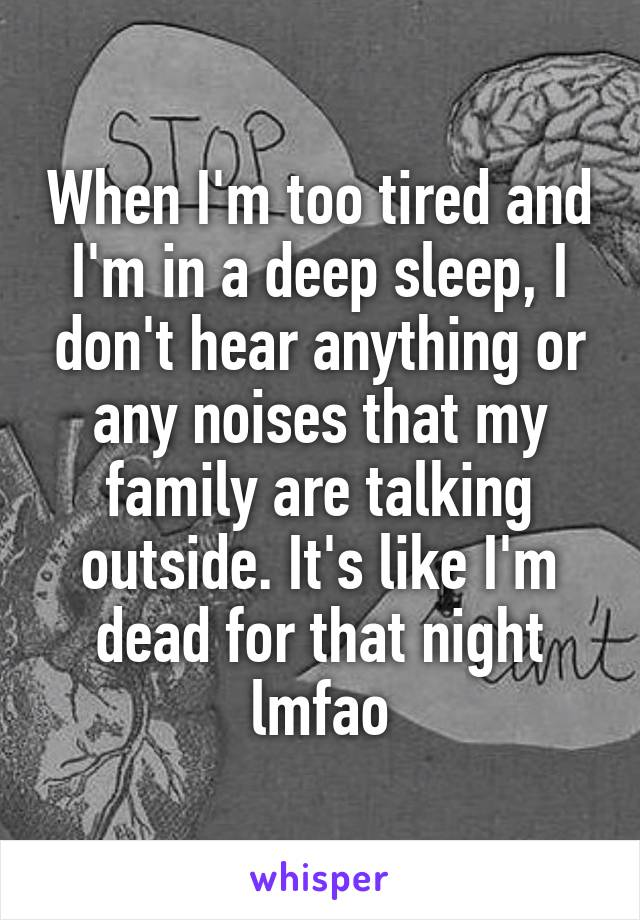 When I'm too tired and I'm in a deep sleep, I don't hear anything or any noises that my family are talking outside. It's like I'm dead for that night lmfao