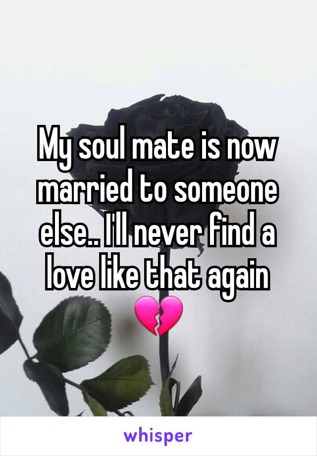 My soul mate is now married to someone else.. I'll never find a love like that again 💔