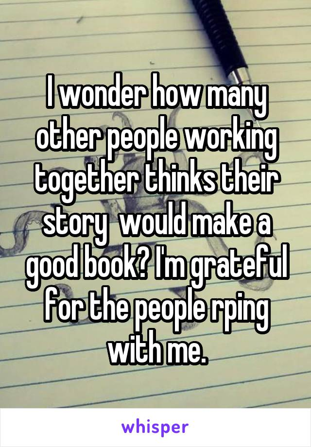 I wonder how many other people working together thinks their story  would make a good book? I'm grateful for the people rping with me.
