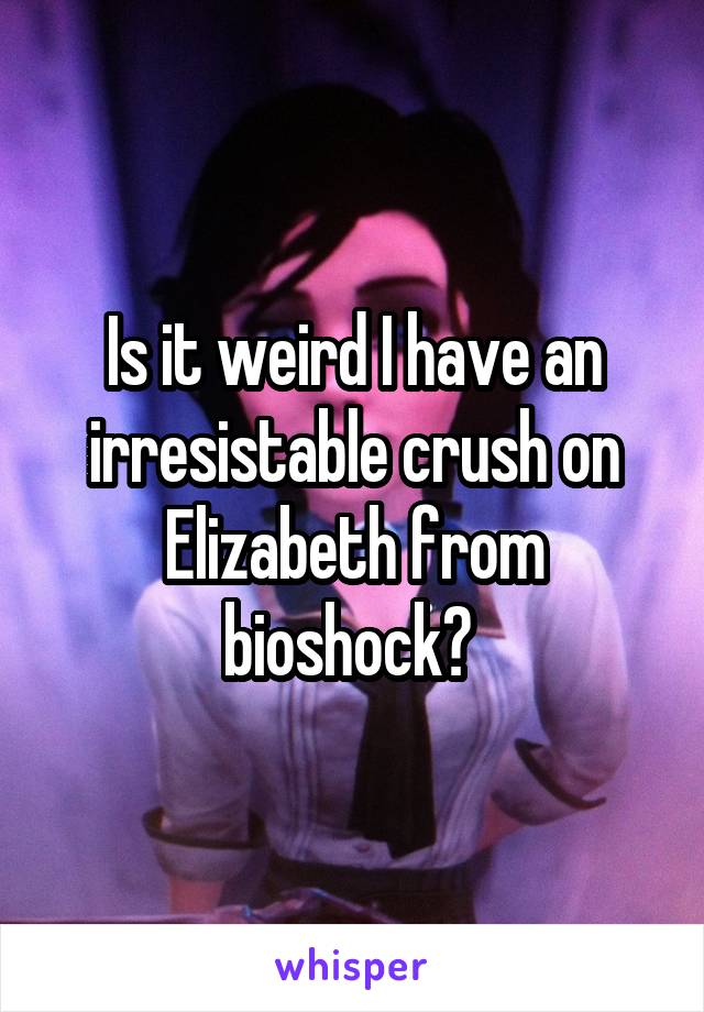 Is it weird I have an irresistable crush on Elizabeth from bioshock?