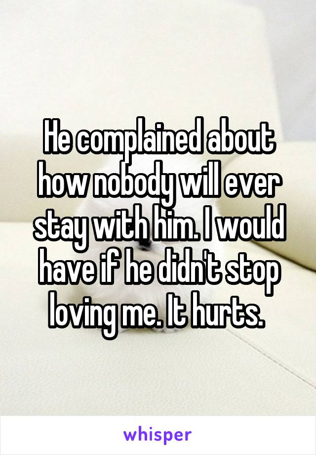 He complained about how nobody will ever stay with him. I would have if he didn't stop loving me. It hurts.
