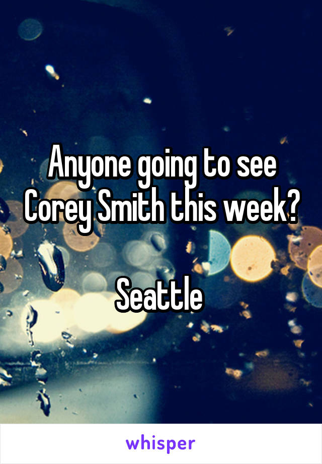 Anyone going to see Corey Smith this week?  Seattle