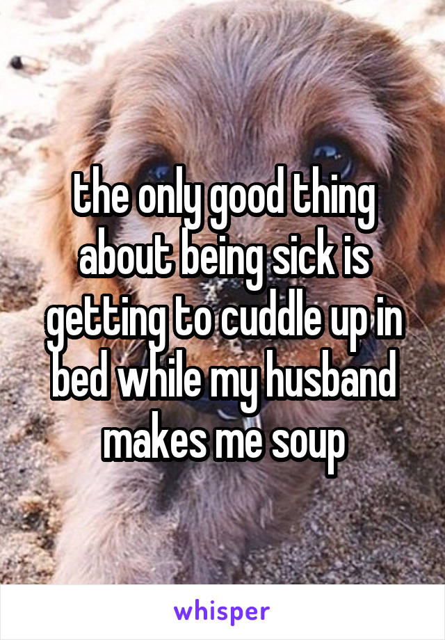 the only good thing about being sick is getting to cuddle up in bed while my husband makes me soup