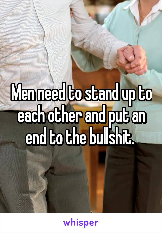 Men need to stand up to each other and put an end to the bullshit.