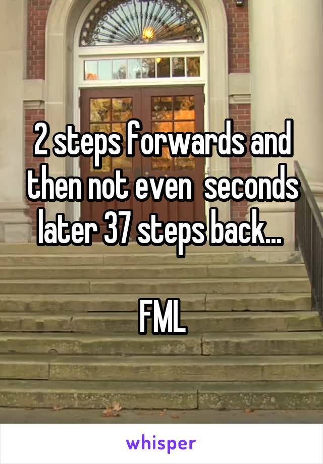 2 steps forwards and then not even  seconds later 37 steps back...   FML