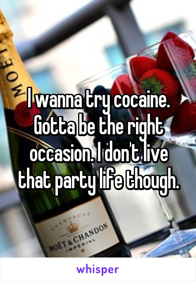 I wanna try cocaine. Gotta be the right occasion. I don't live that party life though.