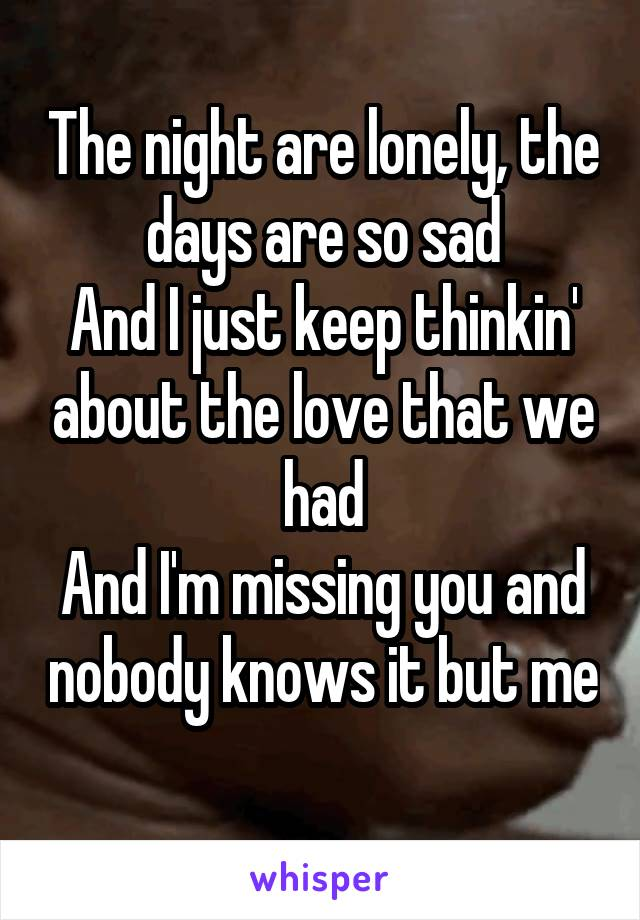 The night are lonely, the days are so sad And I just keep thinkin' about the love that we had And I'm missing you and nobody knows it but me