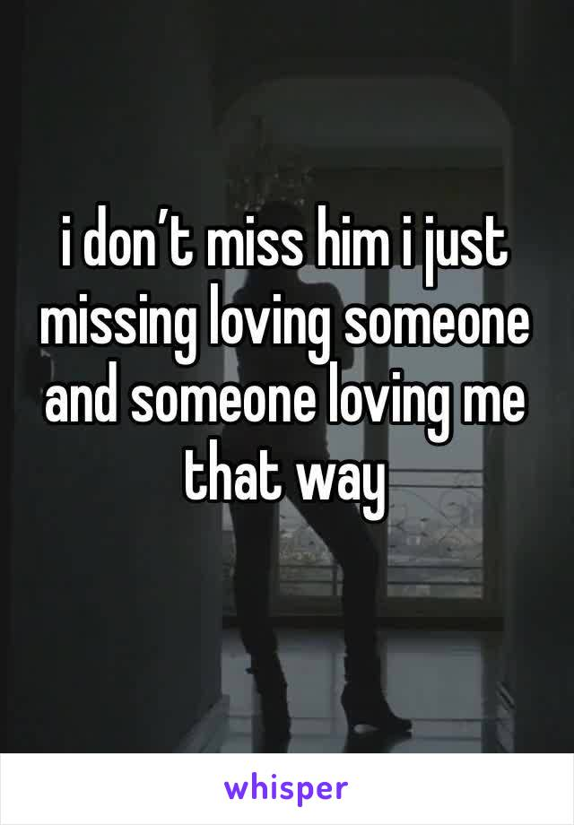 i don't miss him i just missing loving someone and someone loving me that way