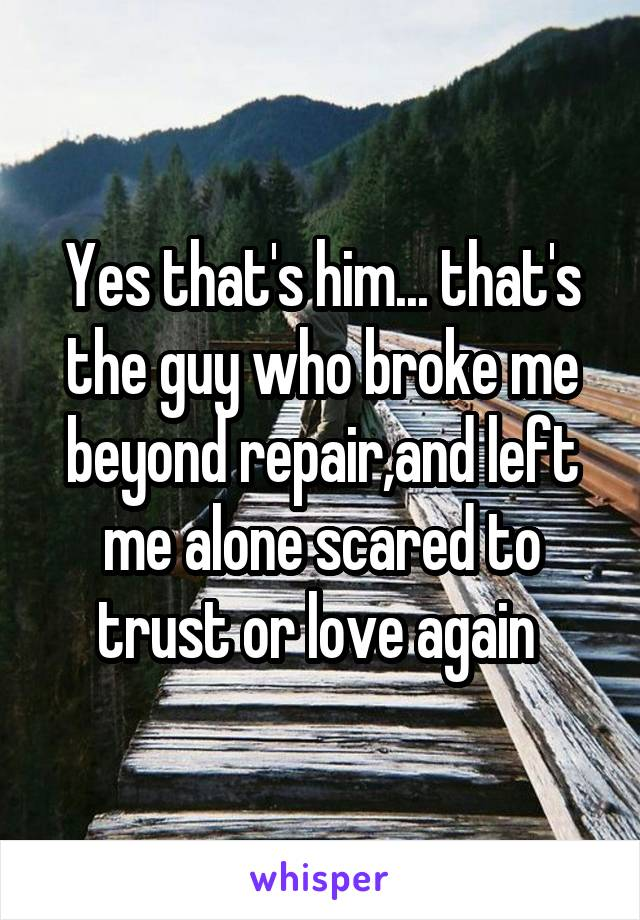 Yes that's him... that's the guy who broke me beyond repair,and left me alone scared to trust or love again