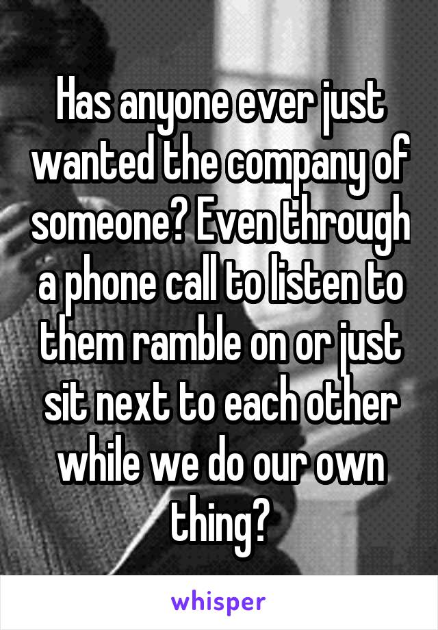 Has anyone ever just wanted the company of someone? Even through a phone call to listen to them ramble on or just sit next to each other while we do our own thing?