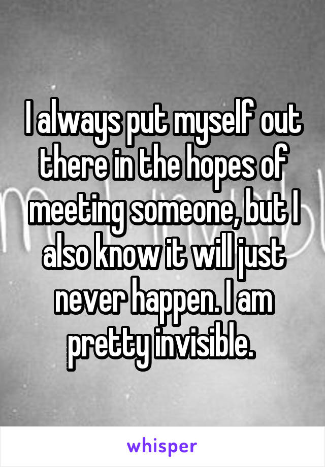 I always put myself out there in the hopes of meeting someone, but I also know it will just never happen. I am pretty invisible.
