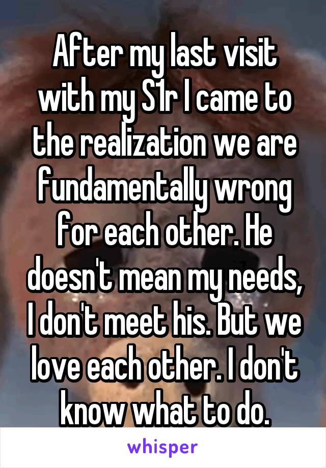 After my last visit with my S1r I came to the realization we are fundamentally wrong for each other. He doesn't mean my needs, I don't meet his. But we love each other. I don't know what to do.