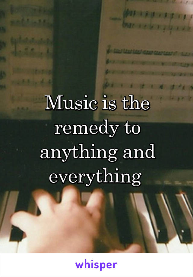 Music is the remedy to anything and everything