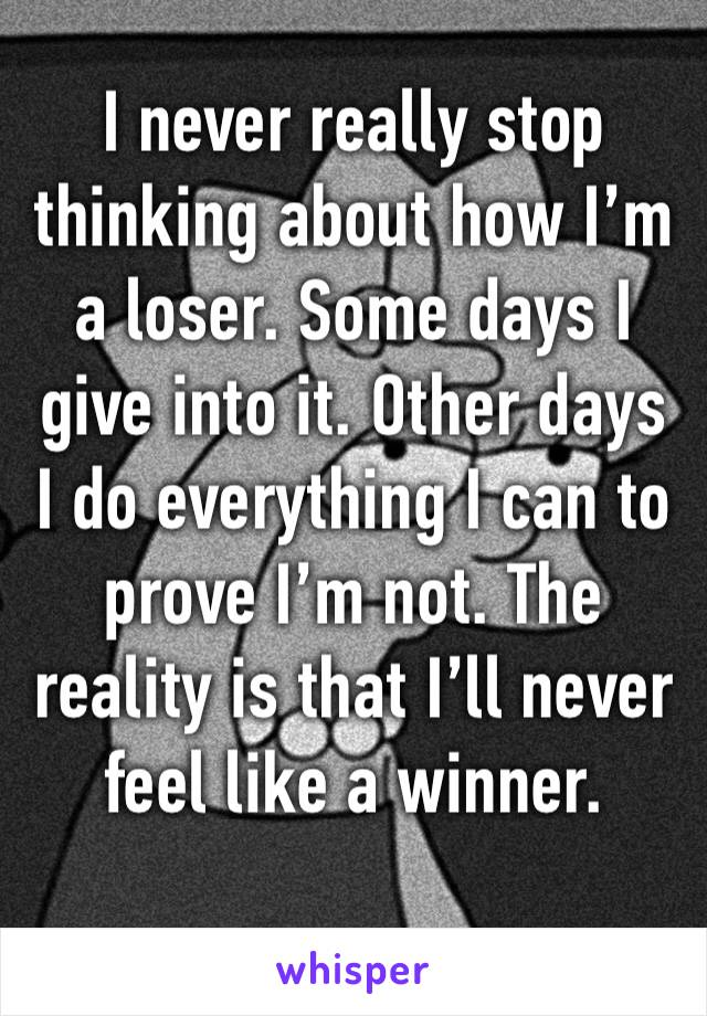 I never really stop thinking about how I'm a loser. Some days I give into it. Other days I do everything I can to prove I'm not. The reality is that I'll never feel like a winner.