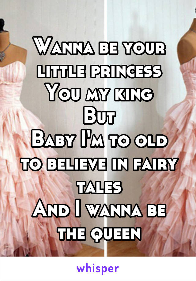 Wanna be your little princess You my king But Baby I'm to old to believe in fairy tales And I wanna be the queen