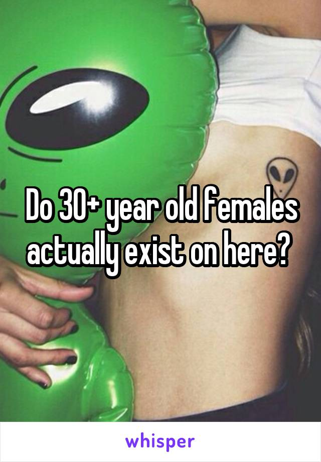 Do 30+ year old females actually exist on here?