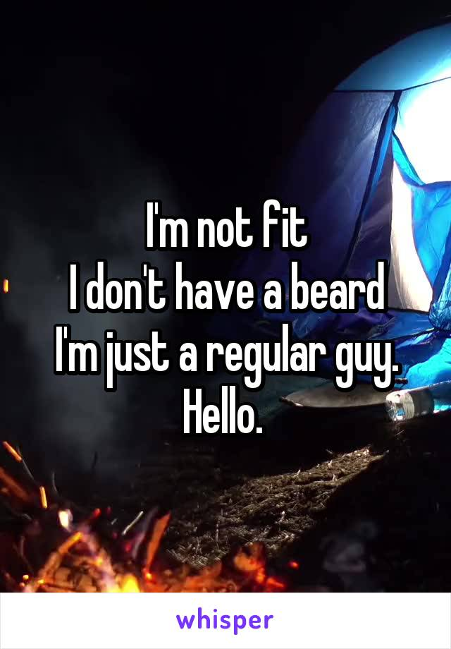I'm not fit I don't have a beard I'm just a regular guy. Hello.