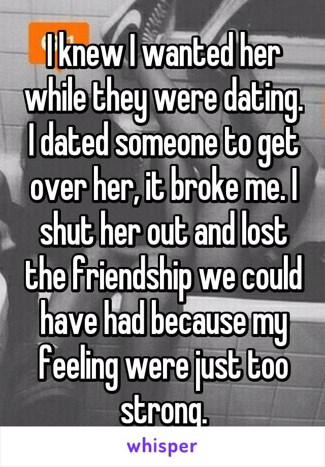 I knew I wanted her while they were dating. I dated someone to get over her, it broke me. I shut her out and lost the friendship we could have had because my feeling were just too strong.