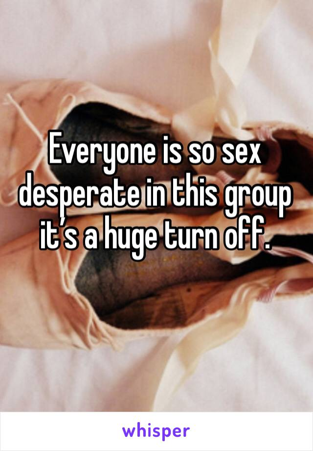 Everyone is so sex desperate in this group it's a huge turn off.