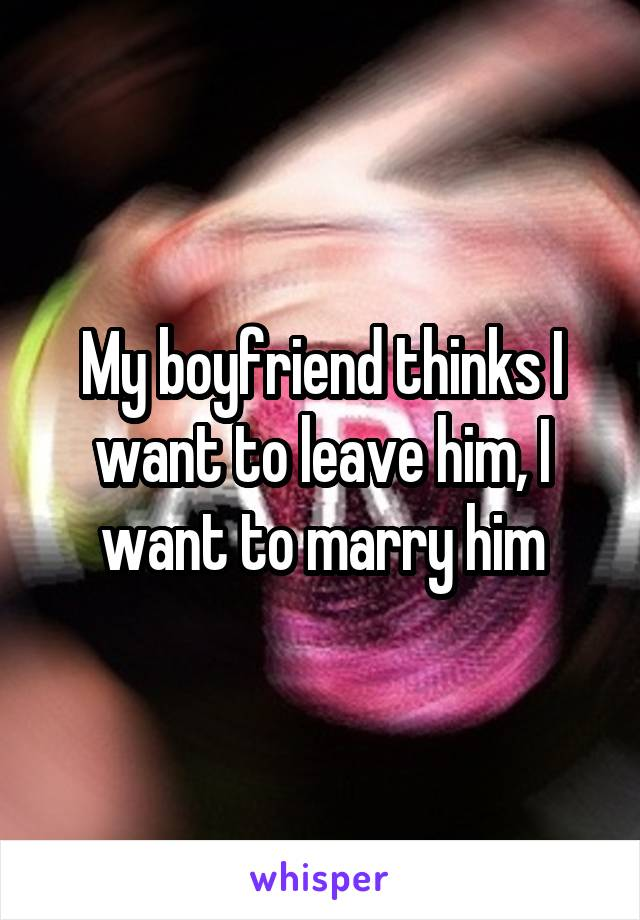 My boyfriend thinks I want to leave him, I want to marry him
