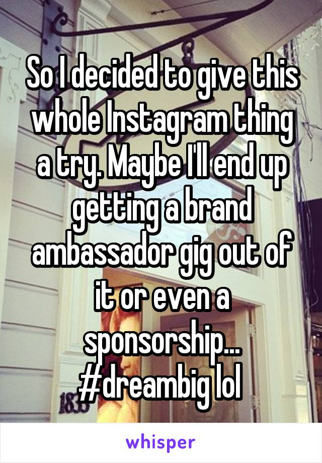 So I decided to give this whole Instagram thing a try. Maybe I'll end up getting a brand ambassador gig out of it or even a sponsorship... #dreambig lol