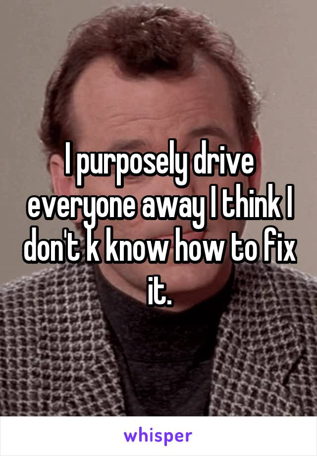 I purposely drive everyone away I think I don't k know how to fix it.
