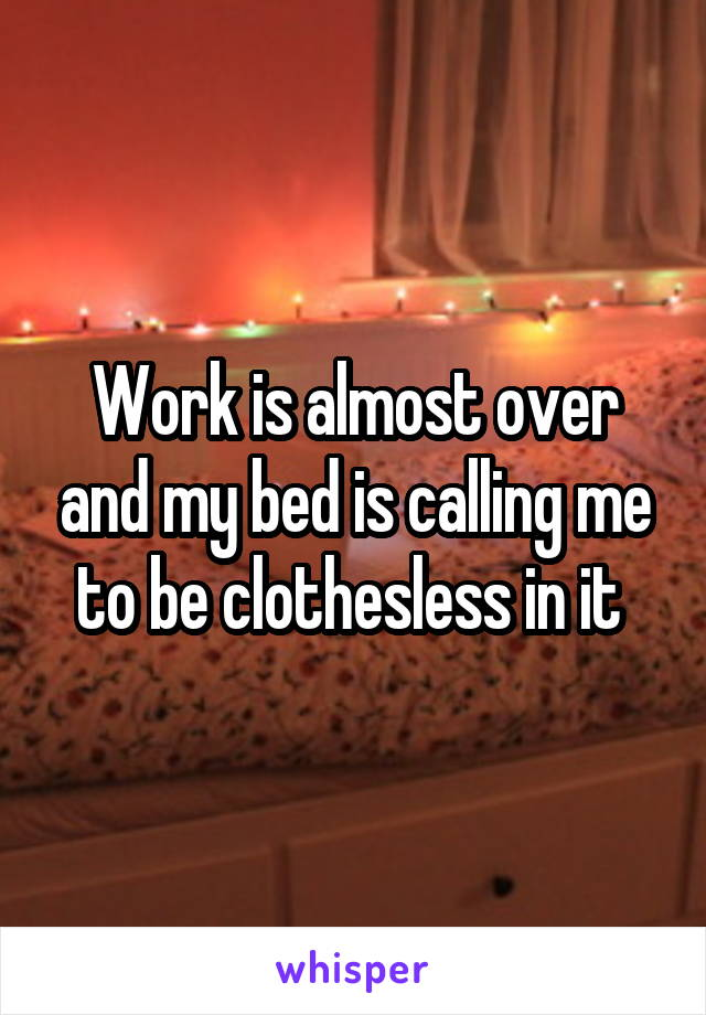 Work is almost over and my bed is calling me to be clothesless in it