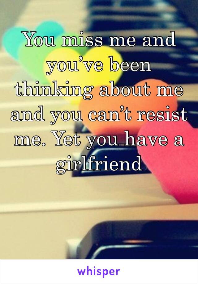 You miss me and you've been thinking about me and you can't resist me. Yet you have a girlfriend