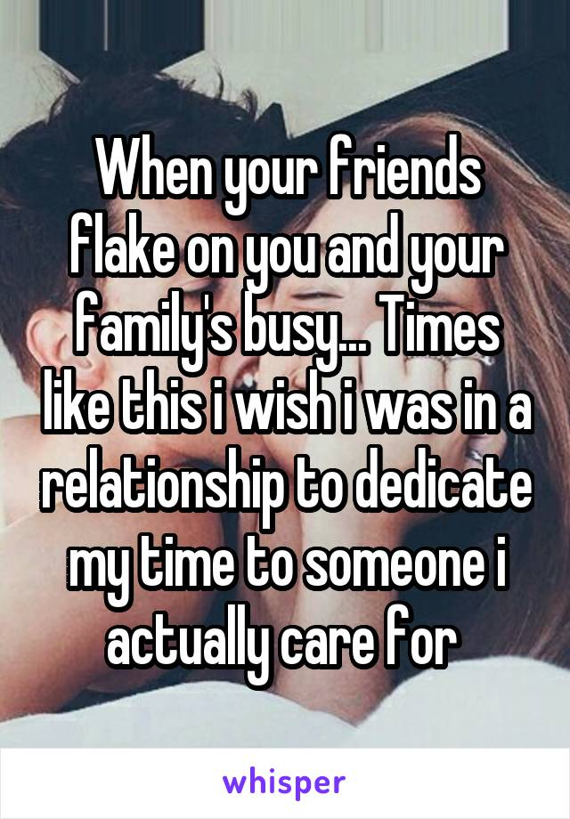 When your friends flake on you and your family's busy... Times like this i wish i was in a relationship to dedicate my time to someone i actually care for