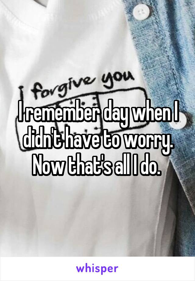 I remember day when I didn't have to worry. Now that's all I do.