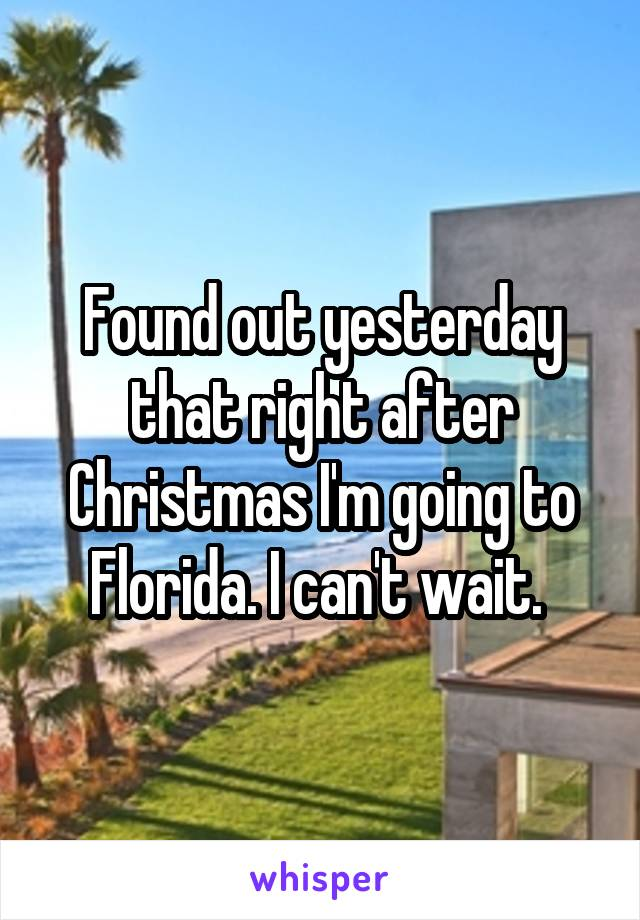 Found out yesterday that right after Christmas I'm going to Florida. I can't wait.