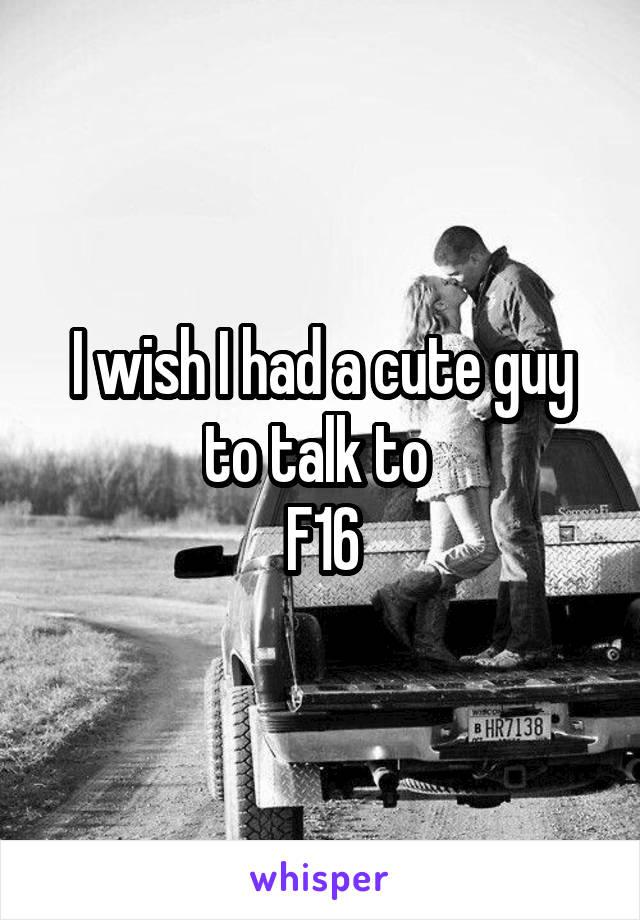 I wish I had a cute guy to talk to  F16
