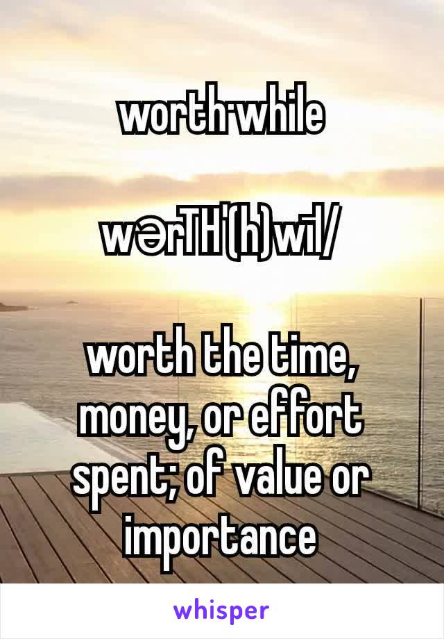 worth·while  wərTHˈ(h)wīl/  worth the time, money, or effort spent; of value or importance