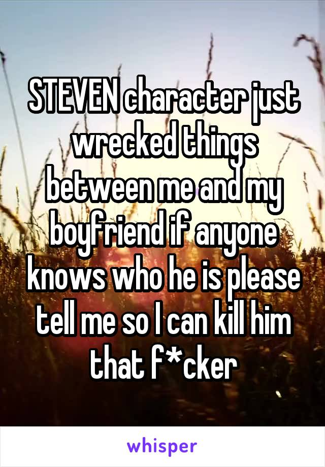 STEVEN character just wrecked things between me and my boyfriend if anyone knows who he is please tell me so I can kill him that f*cker