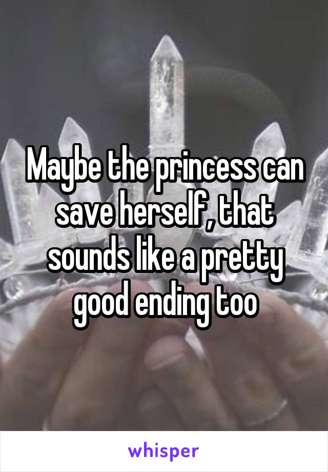 Maybe the princess can save herself, that sounds like a pretty good ending too