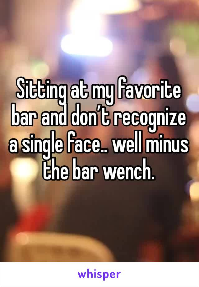 Sitting at my favorite bar and don't recognize a single face.. well minus the bar wench.