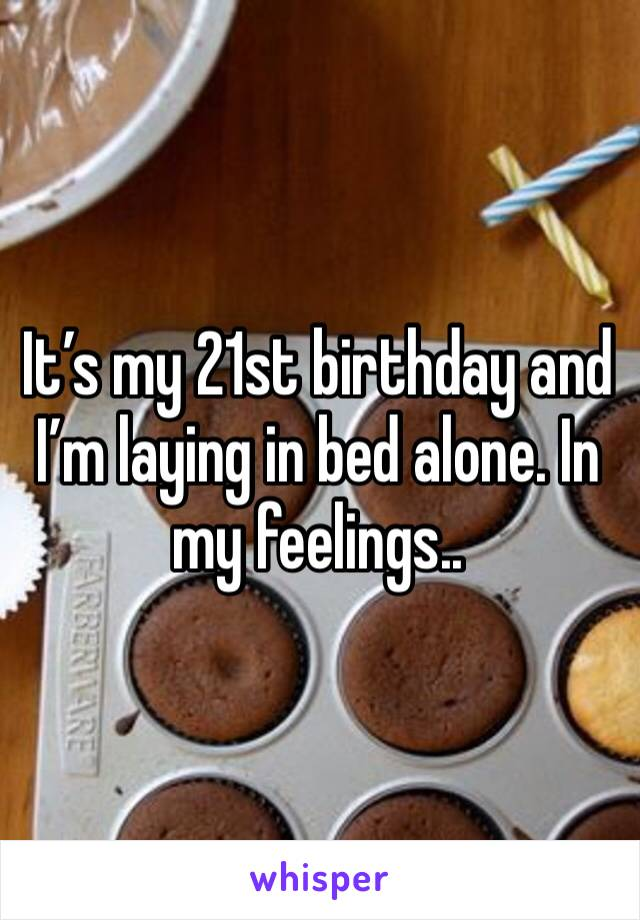 It's my 21st birthday and I'm laying in bed alone. In my feelings..