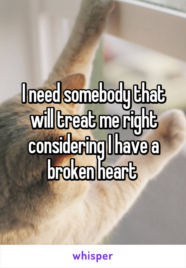 I need somebody that will treat me right considering I have a broken heart