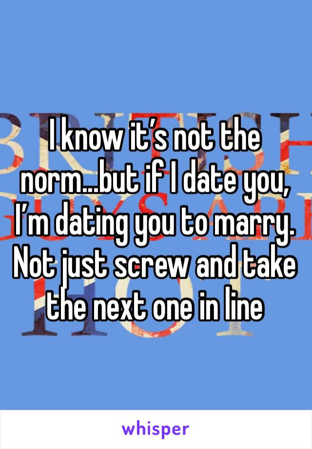 I know it's not the norm...but if I date you, I'm dating you to marry. Not just screw and take the next one in line