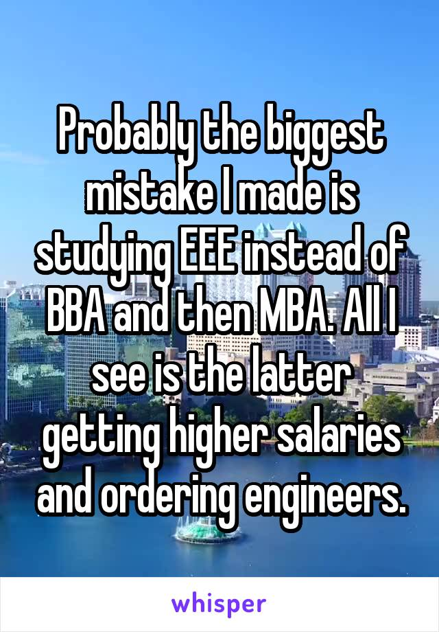 Probably the biggest mistake I made is studying EEE instead of BBA and then MBA. All I see is the latter getting higher salaries and ordering engineers.