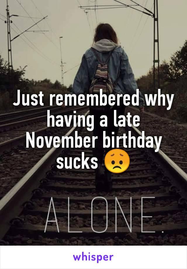 Just remembered why having a late November birthday sucks 😞