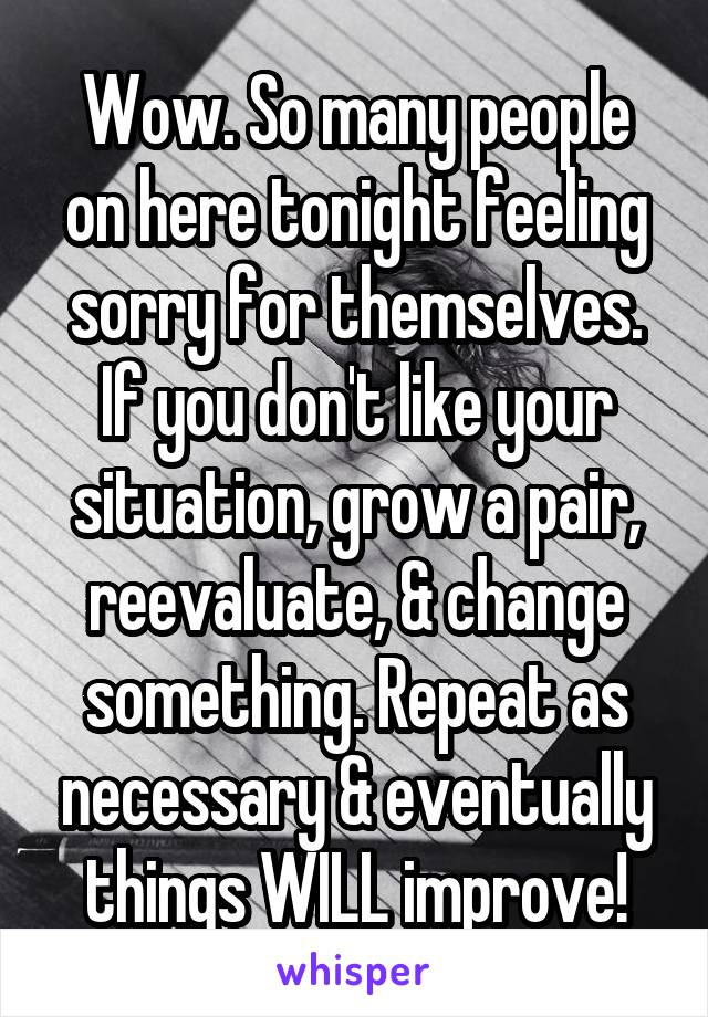 Wow. So many people on here tonight feeling sorry for themselves. If you don't like your situation, grow a pair, reevaluate, & change something. Repeat as necessary & eventually things WILL improve!