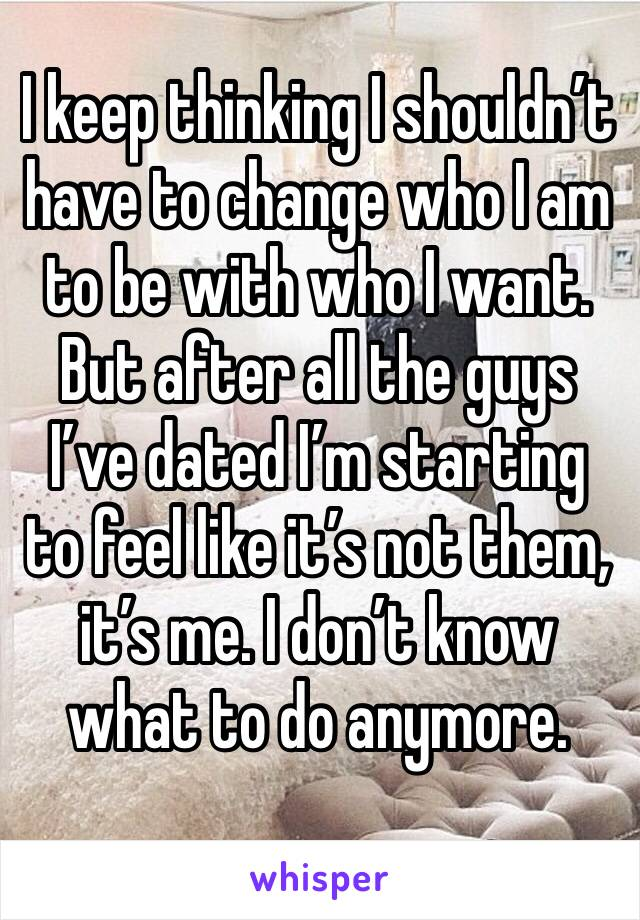 I keep thinking I shouldn't have to change who I am to be with who I want. But after all the guys I've dated I'm starting to feel like it's not them, it's me. I don't know what to do anymore.