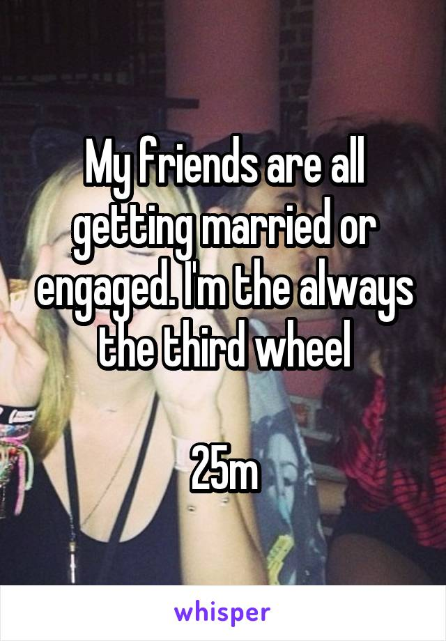 My friends are all getting married or engaged. I'm the always the third wheel  25m