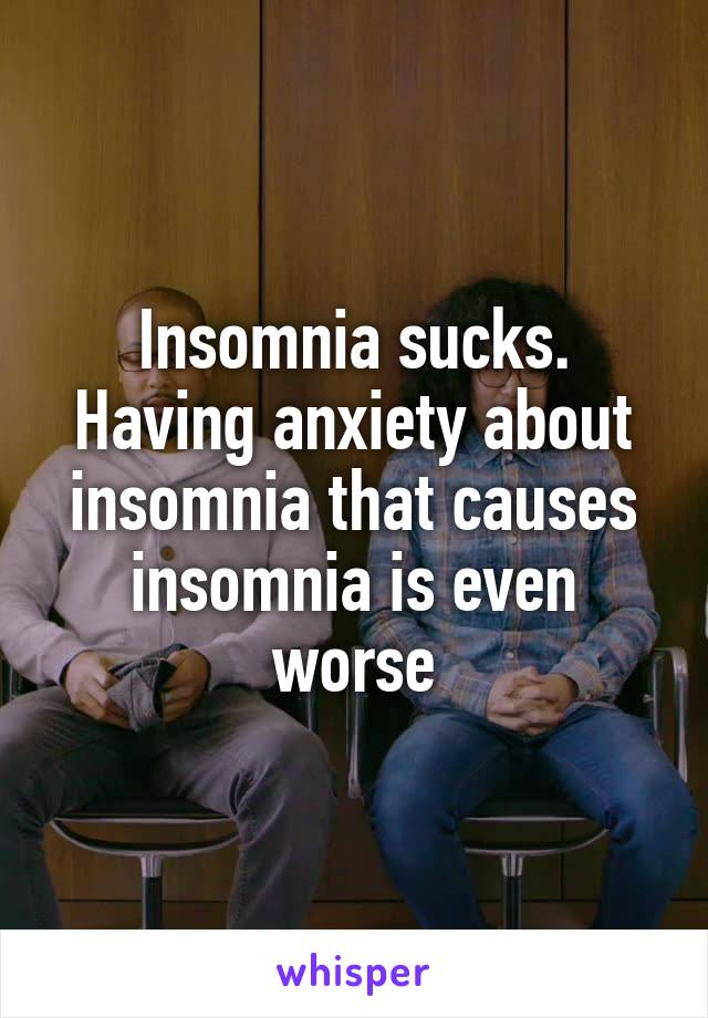 Insomnia sucks. Having anxiety about insomnia that causes insomnia is even worse